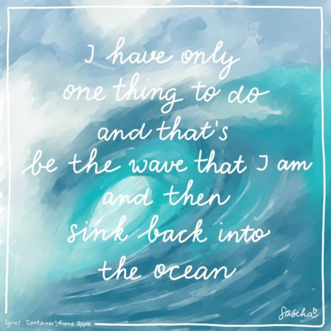 I have only one thing to do and that's be the wave that I am and then sink back into the ocean